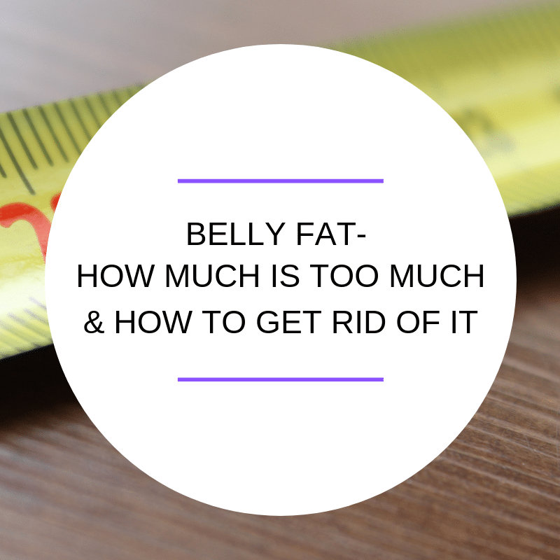 Belly Fat- How Much is Too Much & How To Get Rid Of It