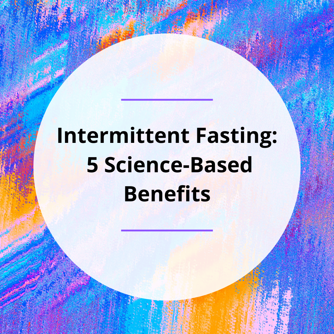 Intermittent Fasting – 5 Science-Based Benefits