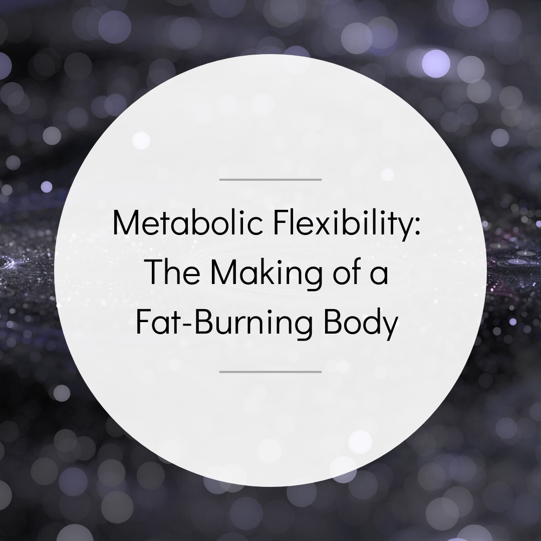 Metabolic Flexibility – The Making of a Fat-Burning Body