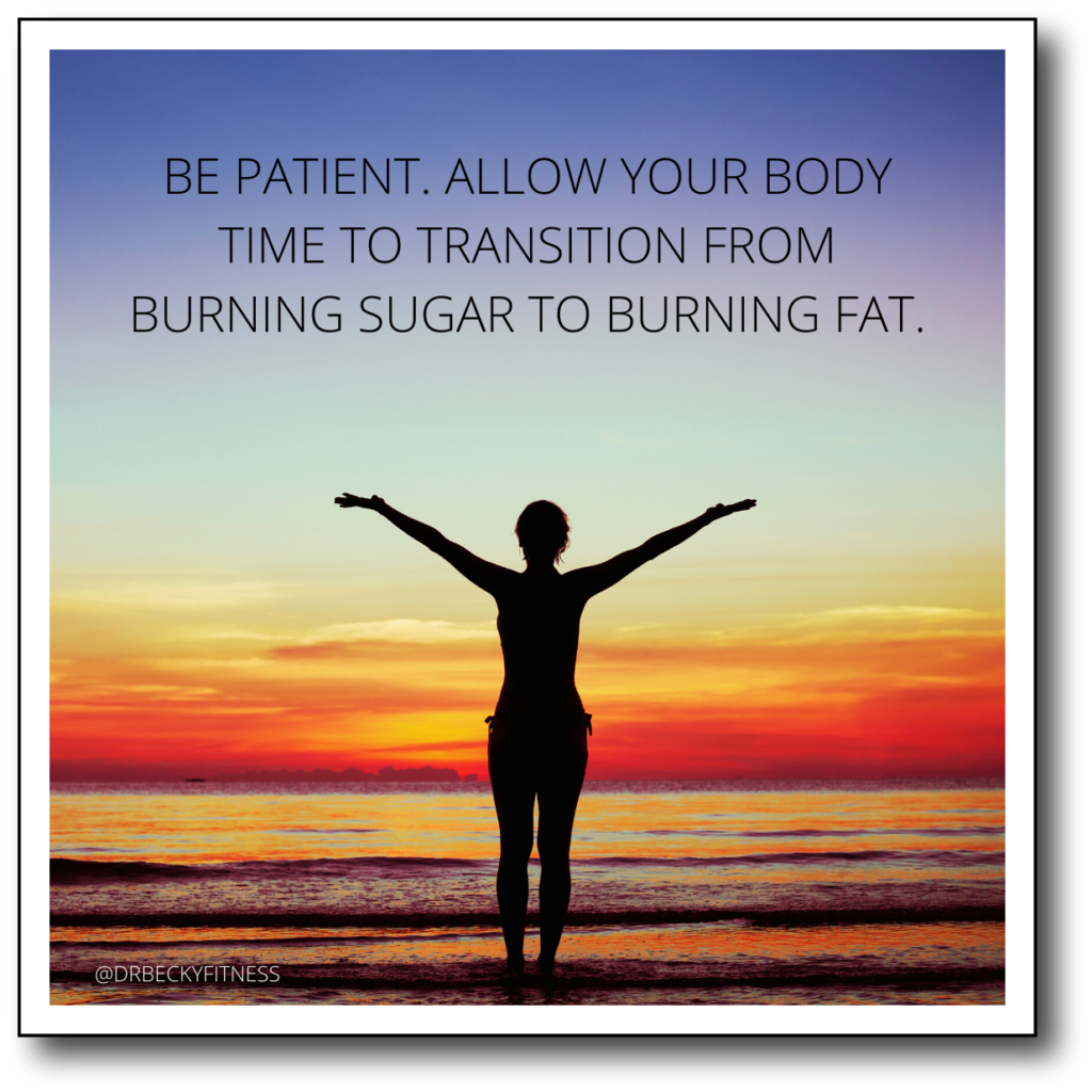 Be patient. Allow your body time to transition from burning sugar to burning fat.