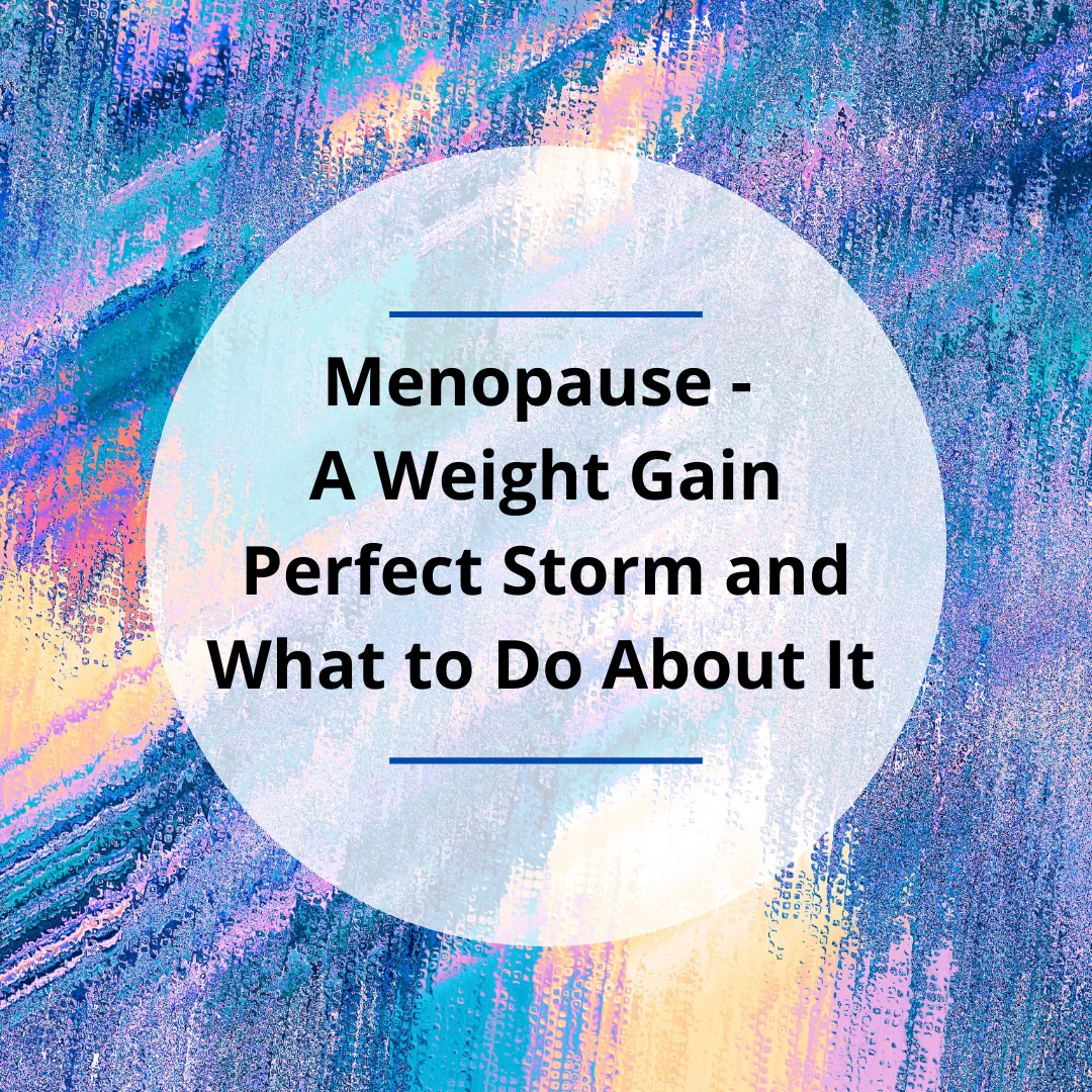 Menopause – A Weight Gain Perfect Storm and What to Do About It