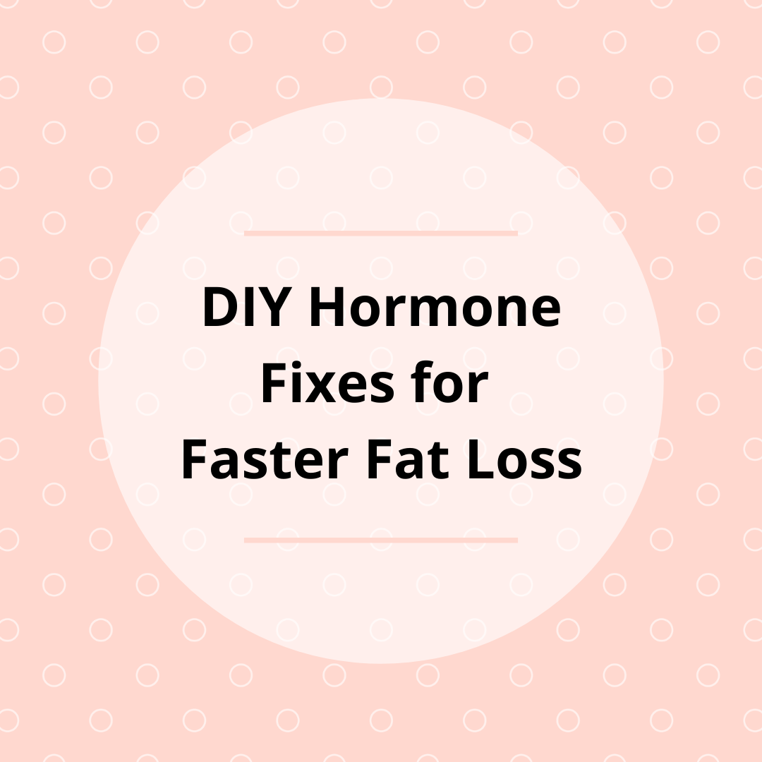DIY Hormone Fixes for Faster Fat Loss