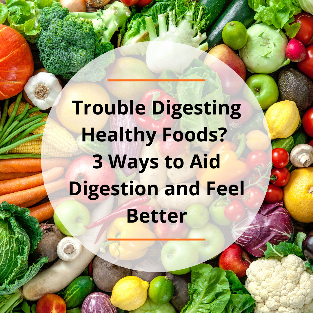 Trouble Digesting Healthy Foods? 3 Ways to Aid Digestion and Feel Better