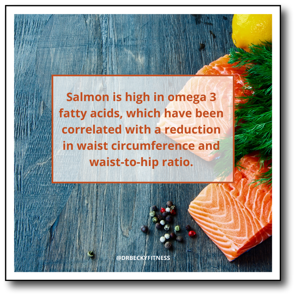 Salmon is high in omega 3 fatty acids, which have been correlated with a reduction in waist circumference and waist-to-hip ratio.