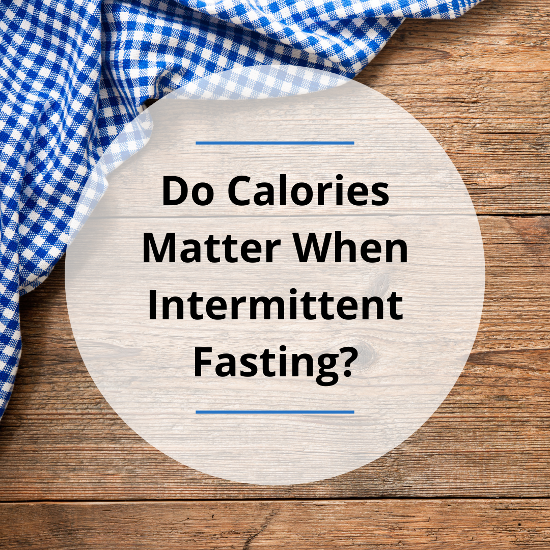 Do Calories Matter When Intermittent Fasting?