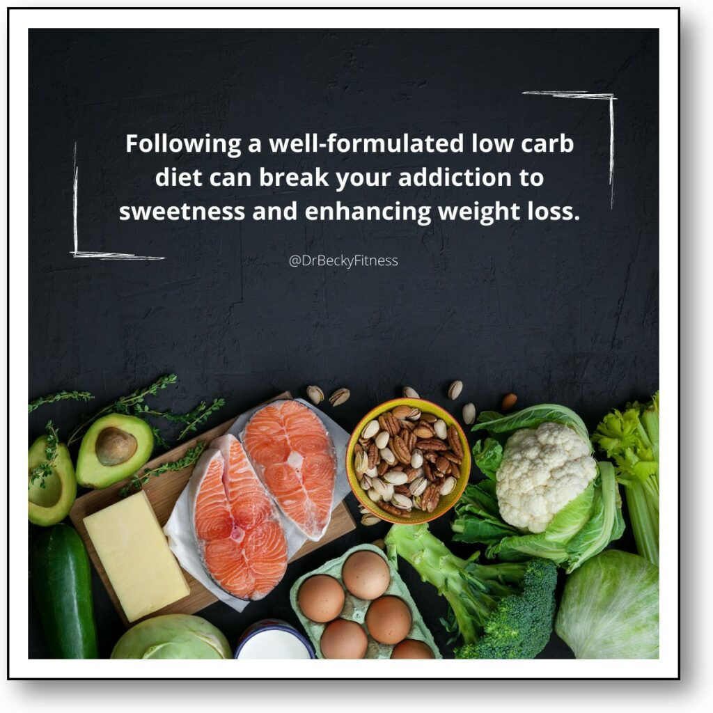 Following a well-formulated low carb diet can break your addiction to sweetness and enhancing weight loss.