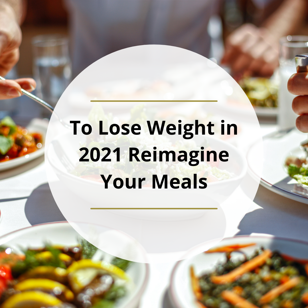 To Lose Weight in 2021 – Reimagine Your Meals