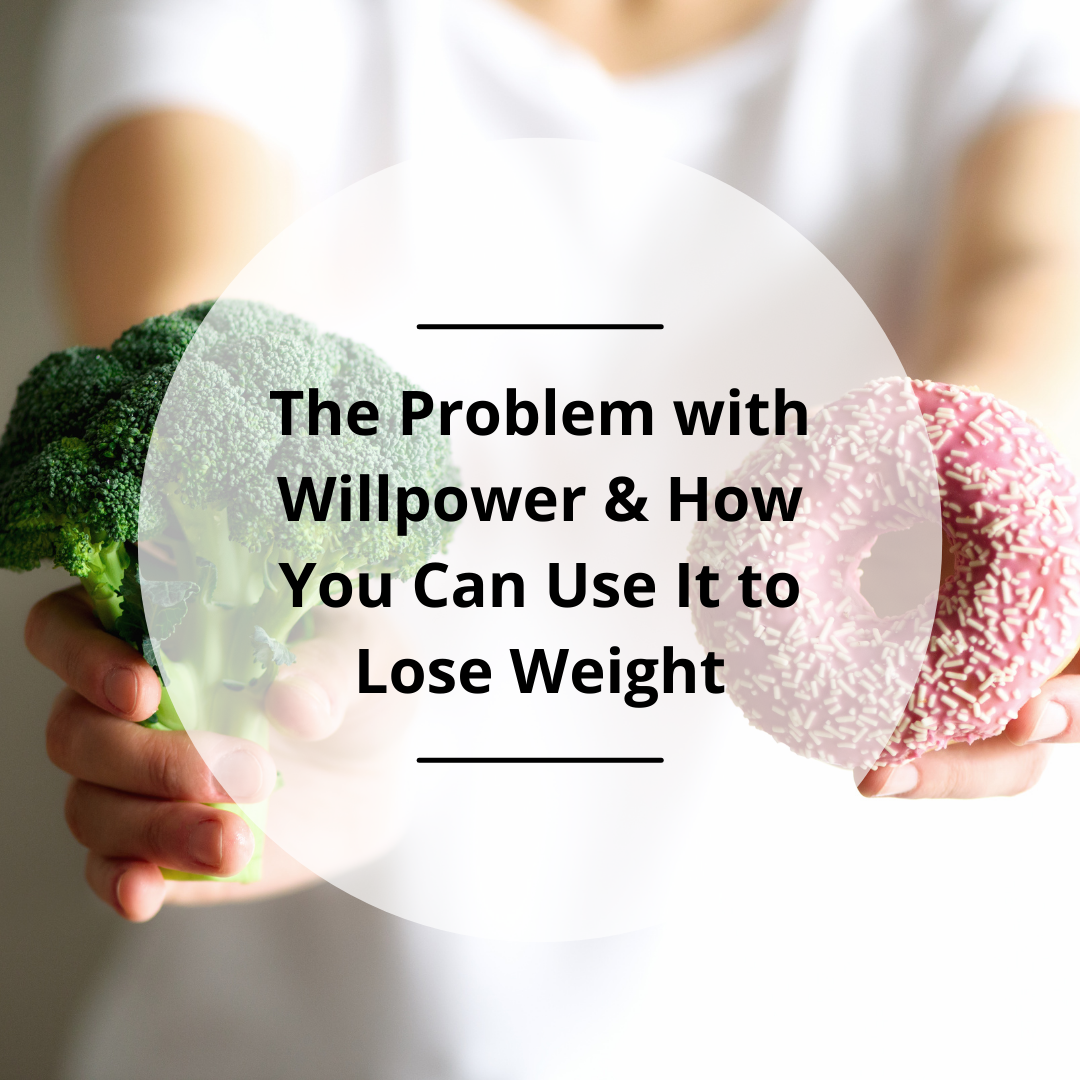 The Problem with Willpower & How You Can Use It to Lose Weight
