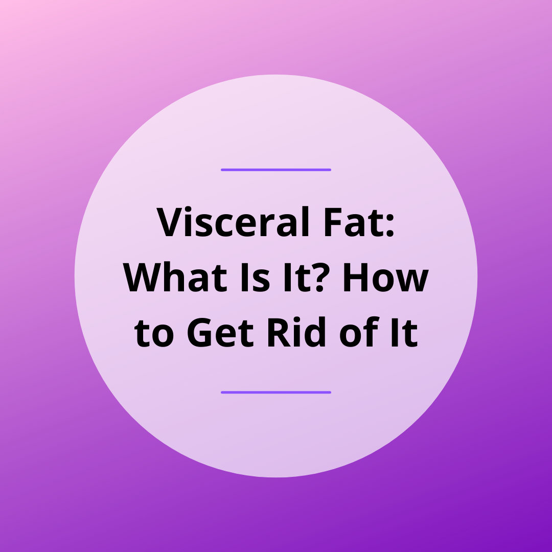 Visceral Fat: What Is It? How to Get Rid of It