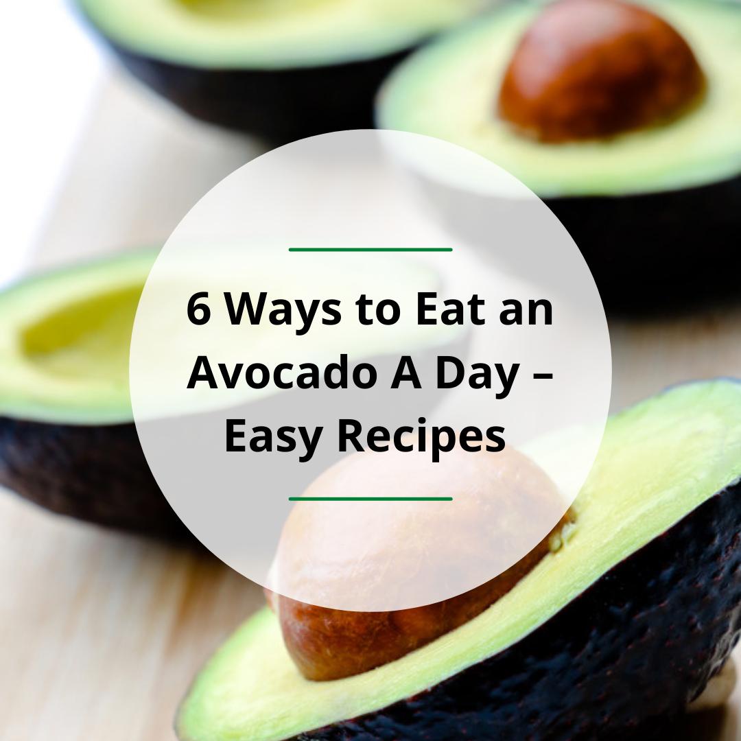 6 Ways to Eat an Avocado A Day – Easy Recipes