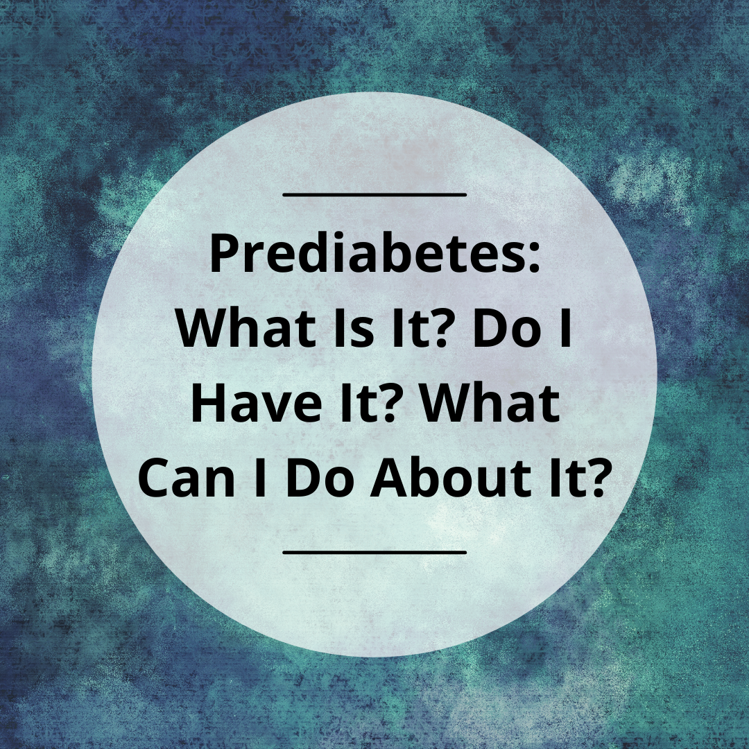 Prediabetes: What Is It? Do I Have It? What Can I Do About It?