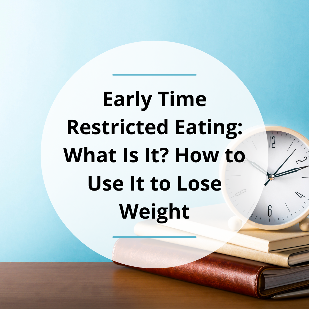 Early Time Restricted Eating: What Is It? How to Use It to Lose Weight