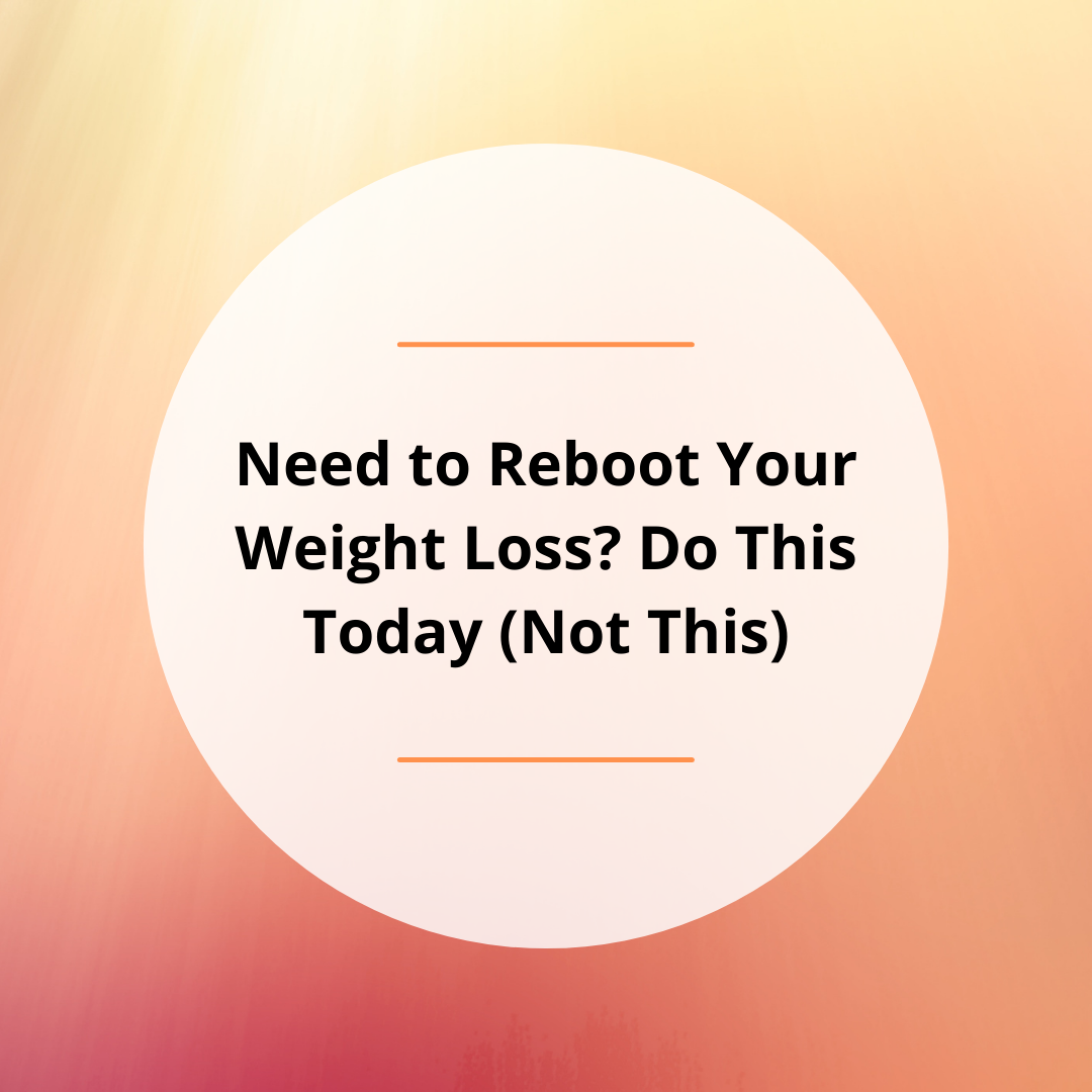 Need to Reboot Your Weight Loss? Do This Today (Not This)