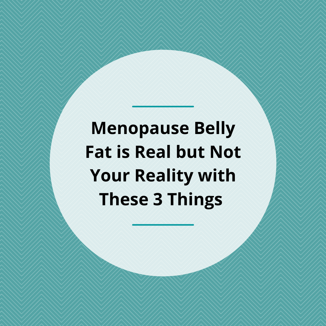 Menopause Belly Fat is Real but Not Your Reality with These 3 Things