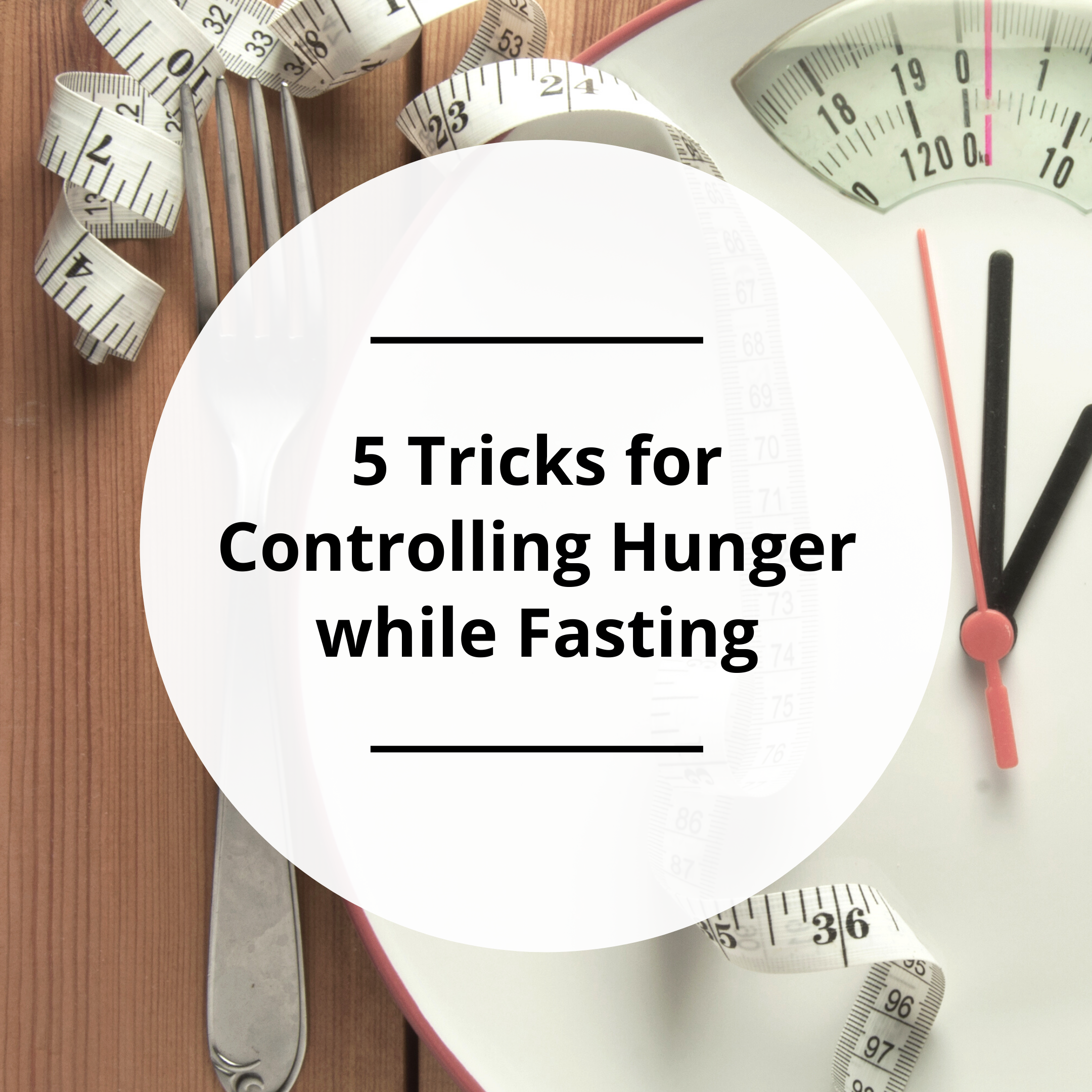 5 Tricks for Controlling Hunger While Fasting